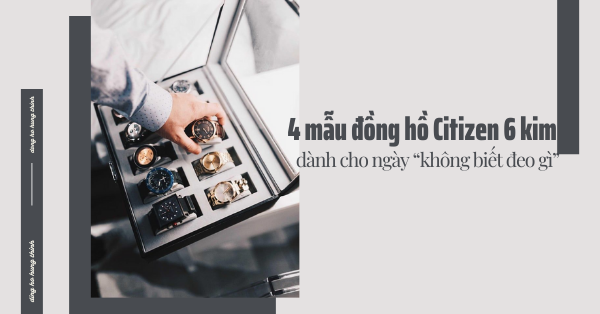 """4 mẫu đồng hồ Citizen 6 kim dành cho ngày """"không biết đeo gì"""""""