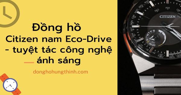 Đồng hồ Citizen nam Eco-Drive - Tuyệt tác công nghệ ánh sáng