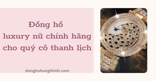 Đồng hồ luxury nữ chính hãng cho quý cô thanh lịch
