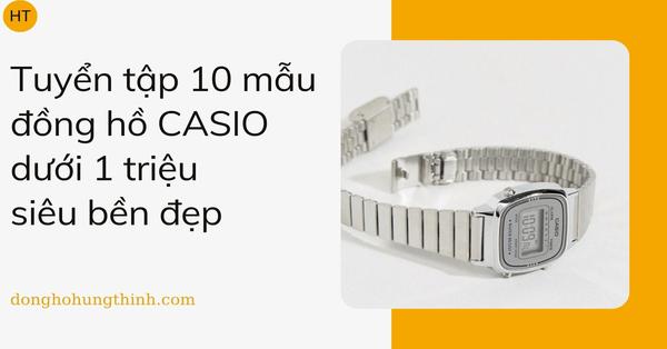 Tuyển tập 10 mẫu đồng hồ CASIO dưới 1 triệu siêu bền đẹp